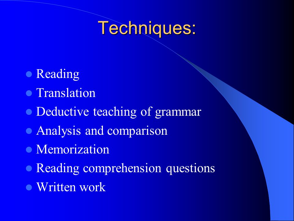 Techniques: Reading Translation Deductive teaching of grammar