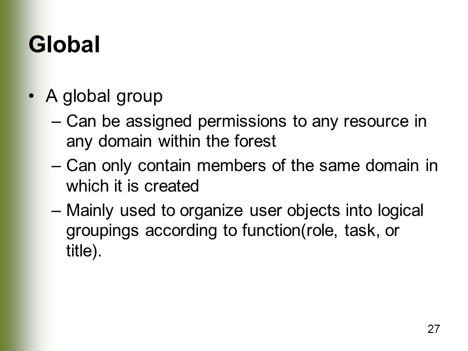 Global A global group. Can be assigned permissions to any resource in any domain within the forest.