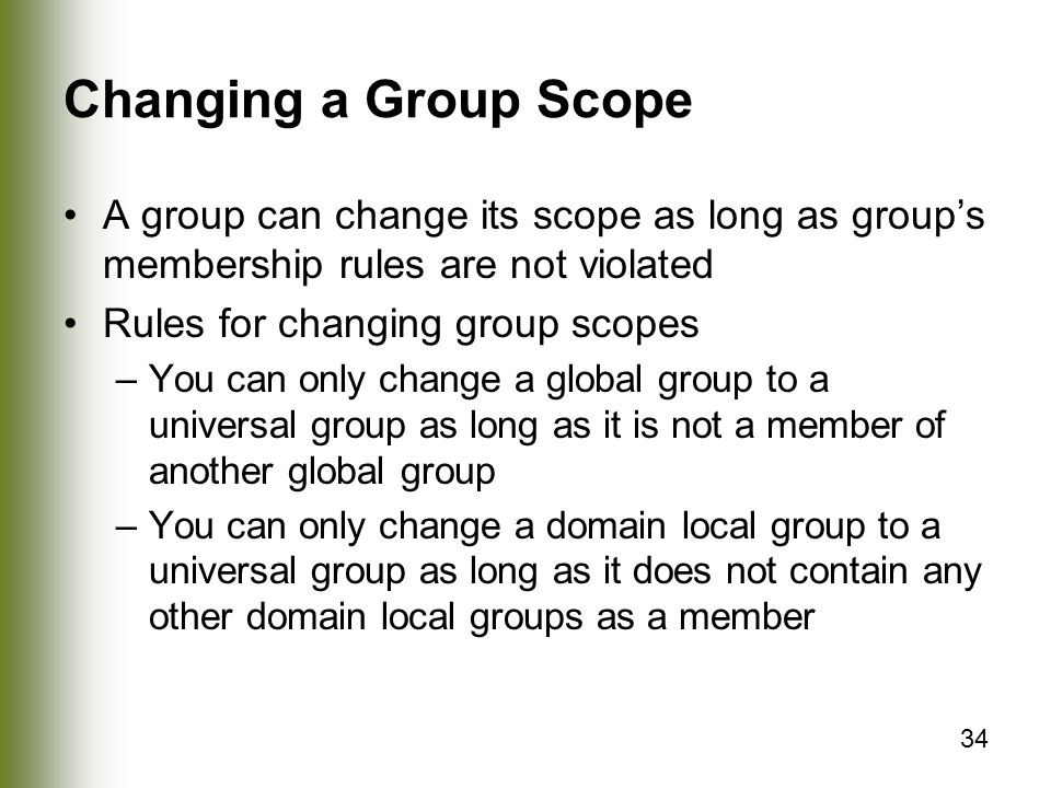 Changing a Group Scope A group can change its scope as long as group's membership rules are not violated.