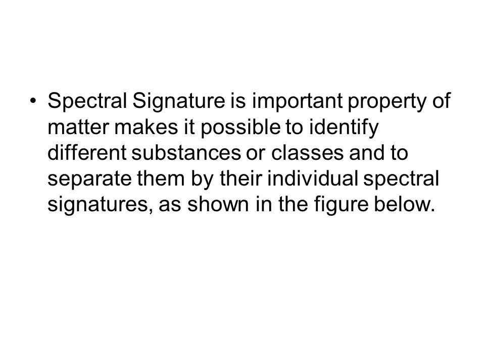 Spectral Signature is important property of matter makes it possible to identify different substances or classes and to separate them by their individual spectral signatures, as shown in the figure below.