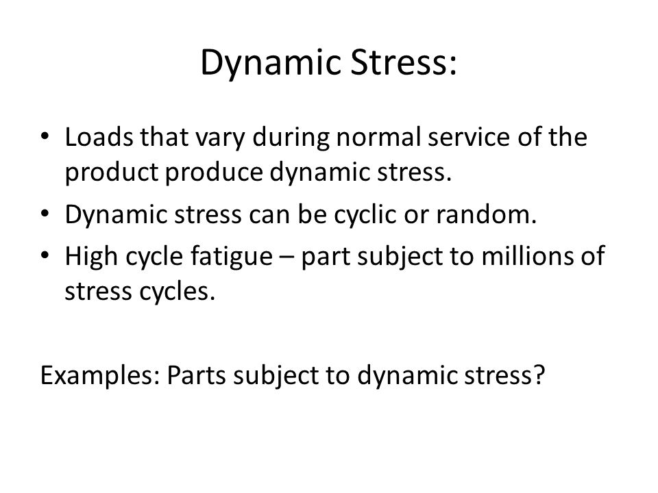 Dynamic Stress: Loads that vary during normal service of the product produce dynamic stress. Dynamic stress can be cyclic or random.