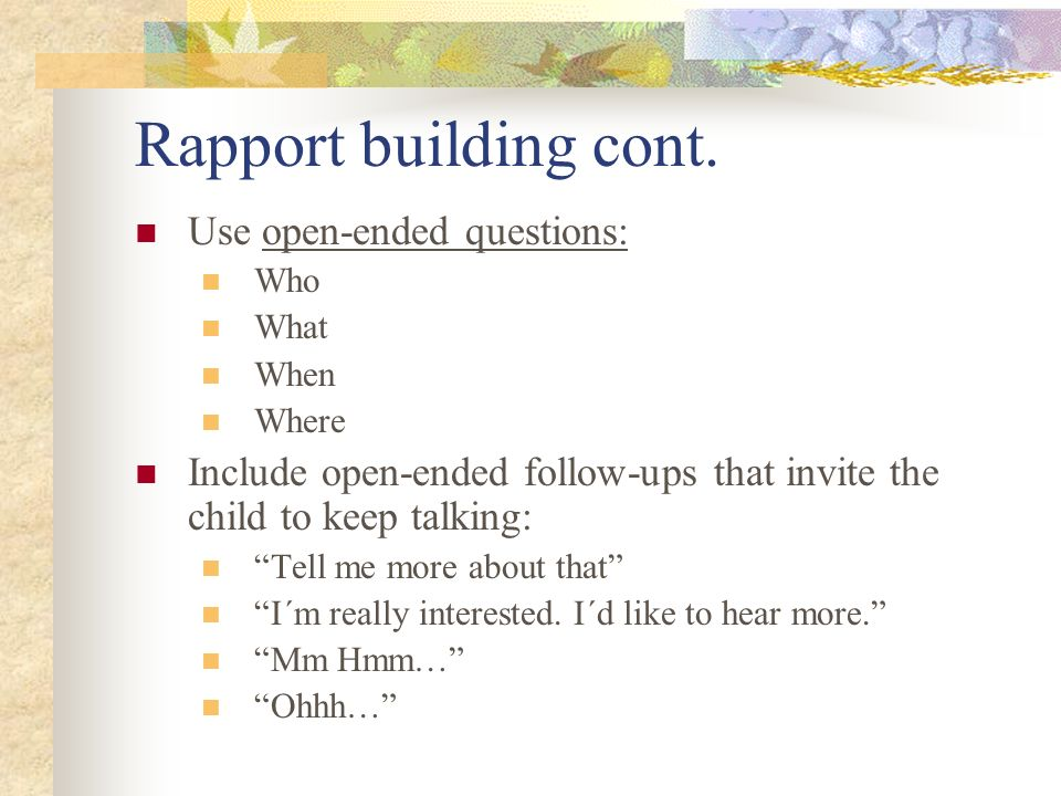 Rapport building cont. Use open-ended questions: