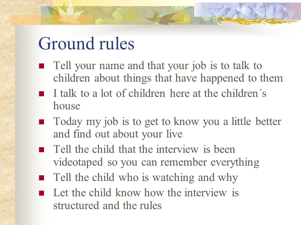 Ground rules Tell your name and that your job is to talk to children about things that have happened to them.