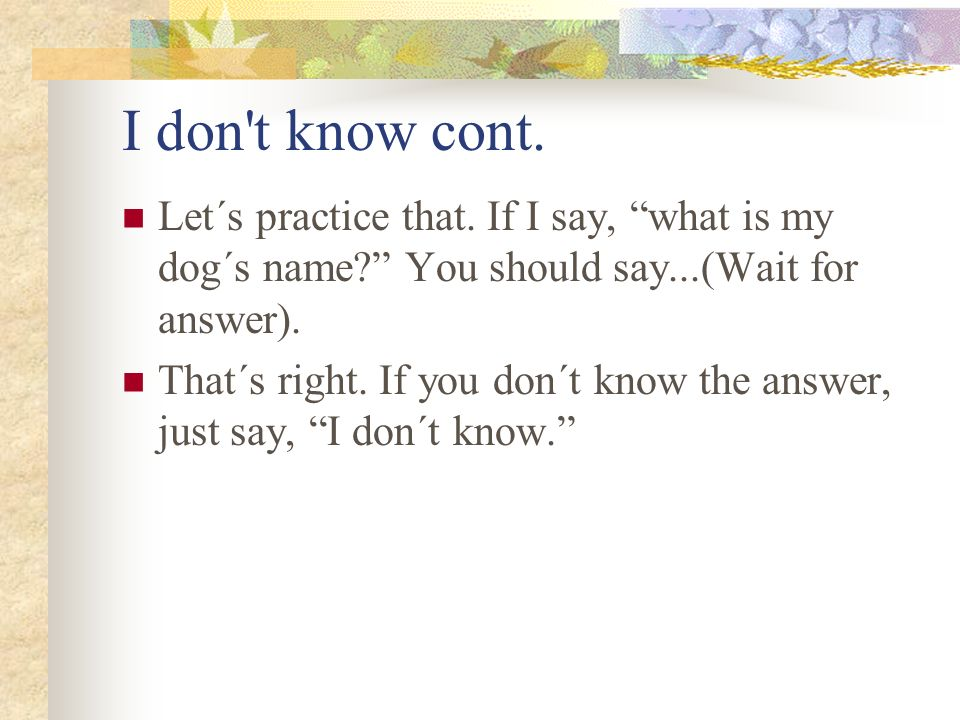 I don t know cont. Let´s practice that. If I say, what is my dog´s name You should say...(Wait for answer).