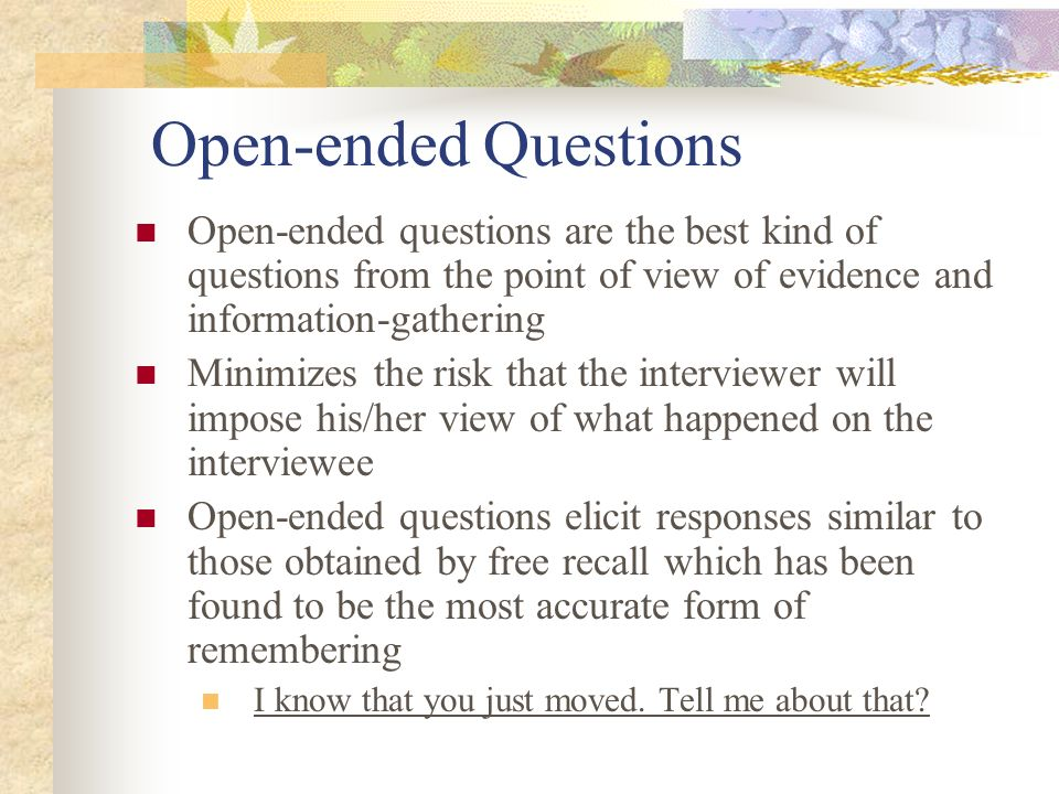 Open-ended Questions Open-ended questions are the best kind of questions from the point of view of evidence and information-gathering.