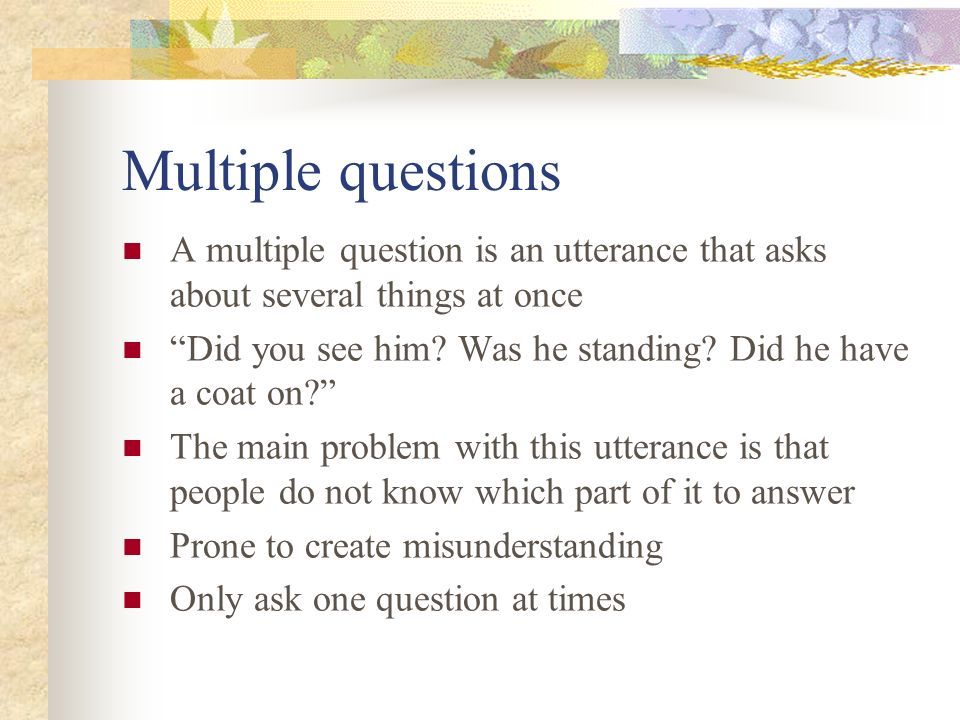 Multiple questions A multiple question is an utterance that asks about several things at once.