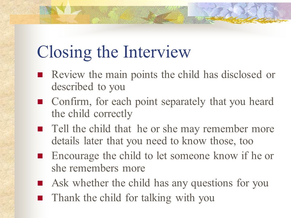 Closing the Interview Review the main points the child has disclosed or described to you.