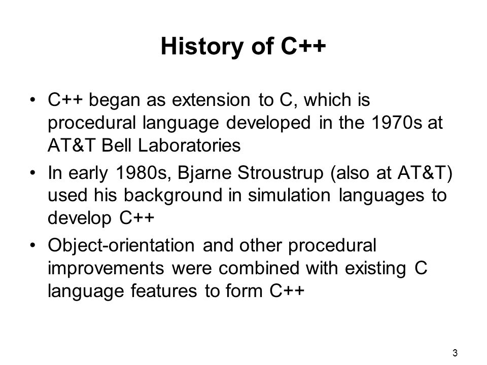 History of C++ C++ began as extension to C, which is procedural language developed in the 1970s at AT&T Bell Laboratories.