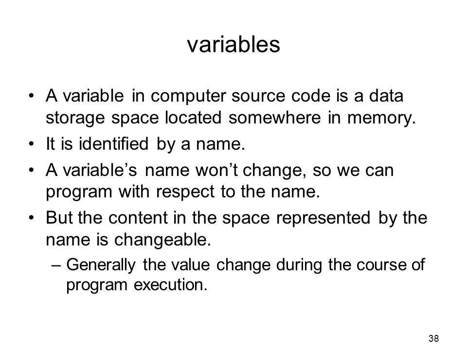 variables A variable in computer source code is a data storage space located somewhere in memory. It is identified by a name.
