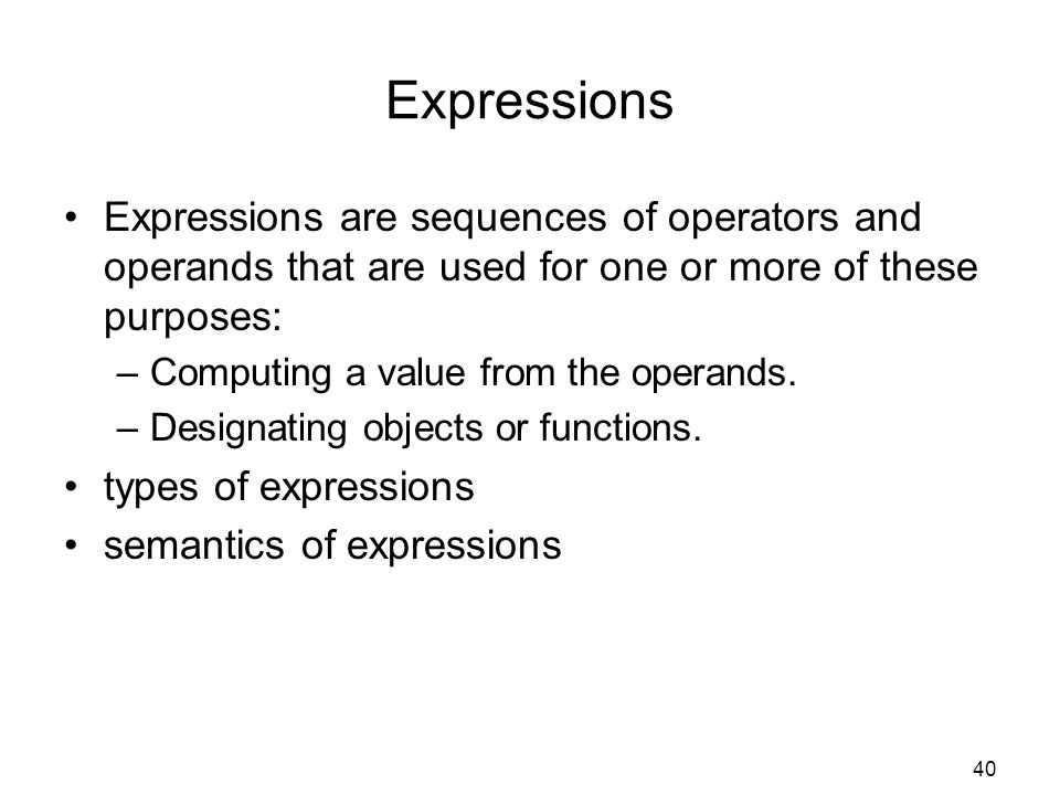 Expressions Expressions are sequences of operators and operands that are used for one or more of these purposes: