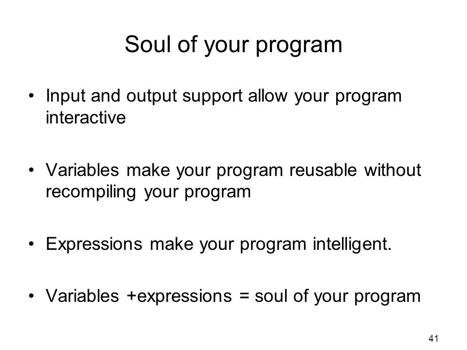 Soul of your program Input and output support allow your program interactive. Variables make your program reusable without recompiling your program.