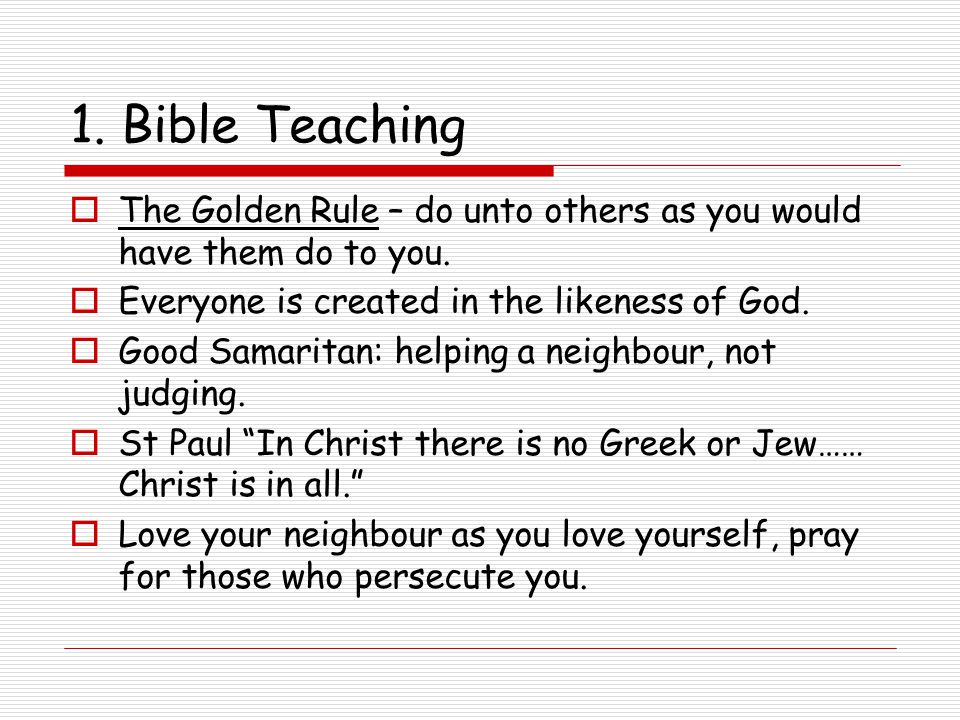 1. Bible Teaching The Golden Rule – do unto others as you would have them do to you. Everyone is created in the likeness of God.