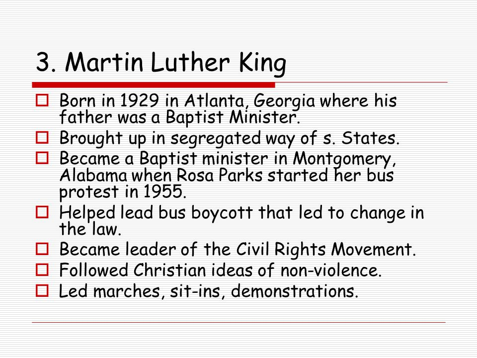 3. Martin Luther King Born in 1929 in Atlanta, Georgia where his father was a Baptist Minister. Brought up in segregated way of s. States.