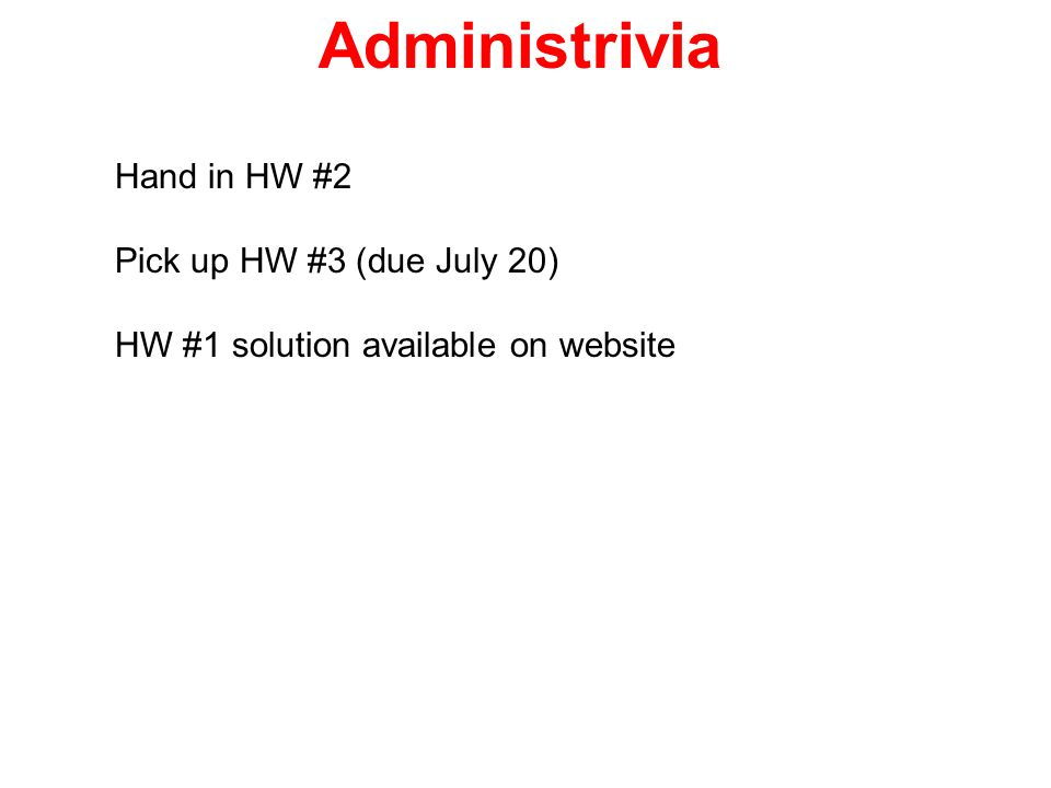 Administrivia Hand in HW #2 Pick up HW #3 (due July 20)