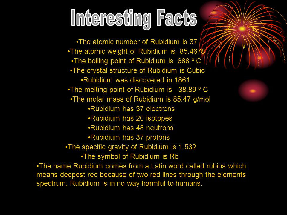 Interesting Facts The atomic number of Rubidium is 37