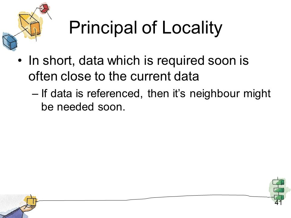 Principal of Locality In short, data which is required soon is often close to the current data.