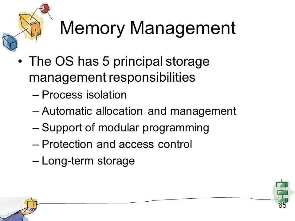 Memory Management The OS has 5 principal storage management responsibilities. Process isolation. Automatic allocation and management.