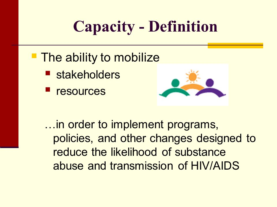 Capacity - Definition The ability to mobilize stakeholders resources