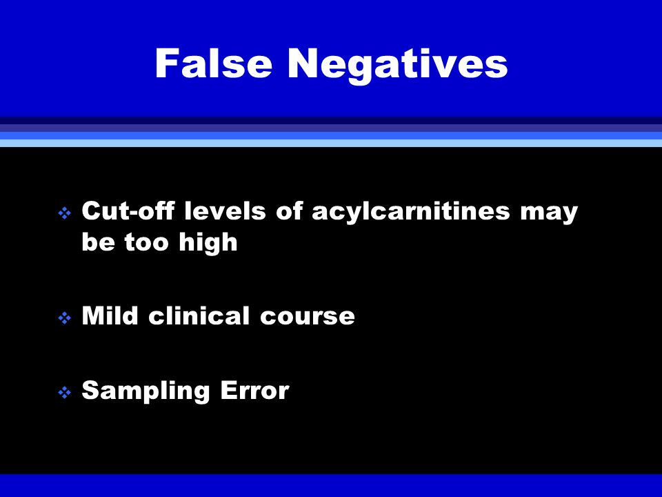 False Negatives Cut-off levels of acylcarnitines may be too high