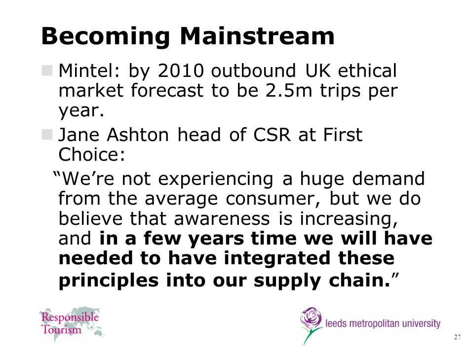 Becoming Mainstream Mintel: by 2010 outbound UK ethical market forecast to be 2.5m trips per year. Jane Ashton head of CSR at First Choice: