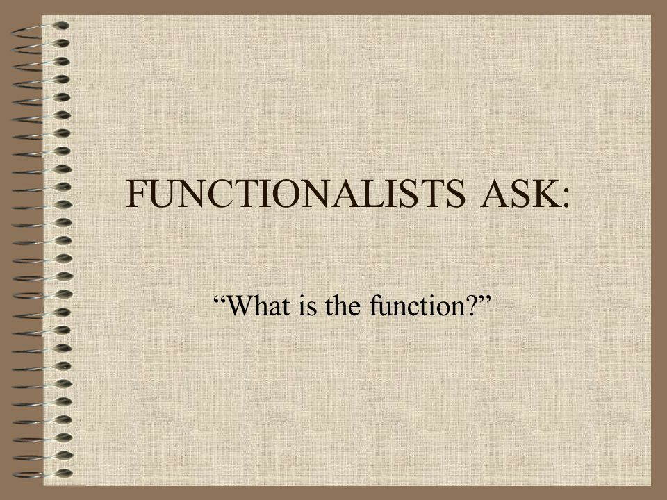 FUNCTIONALISTS ASK: What is the function