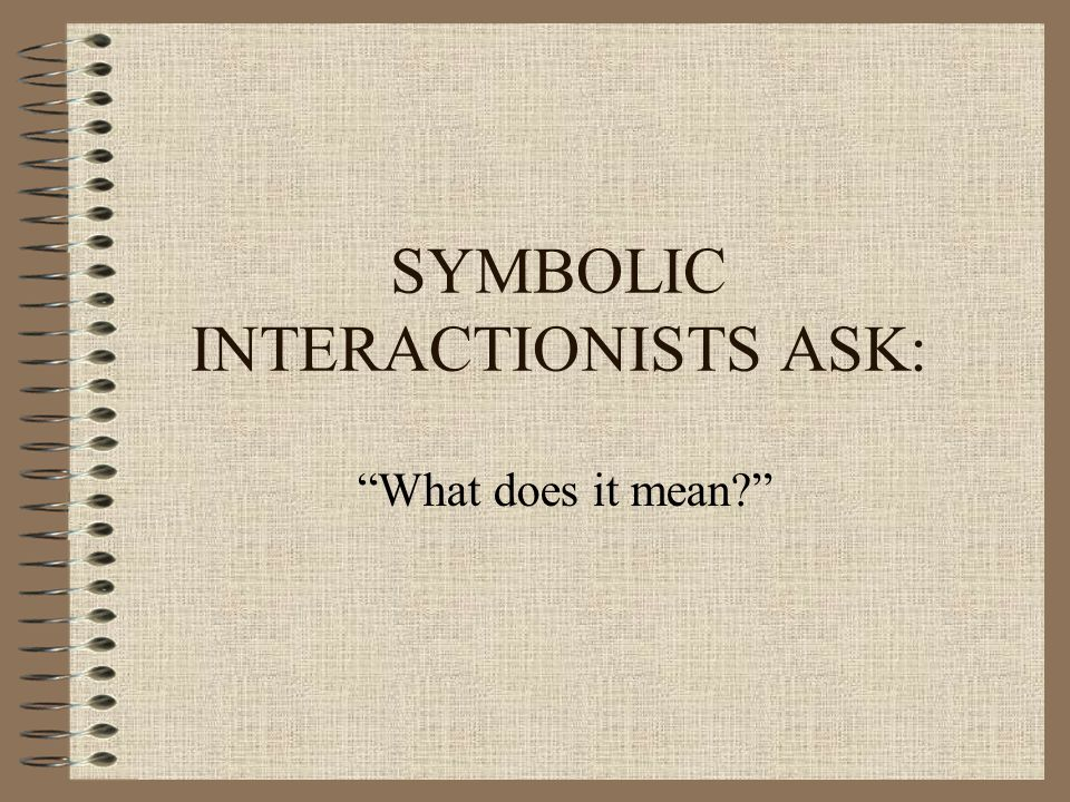 SYMBOLIC INTERACTIONISTS ASK: