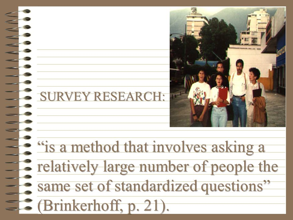 SURVEY RESEARCH: is a method that involves asking a relatively large number of people the same set of standardized questions (Brinkerhoff, p.