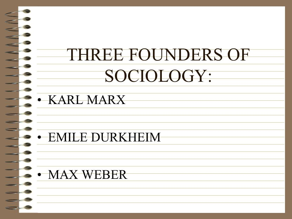 THREE FOUNDERS OF SOCIOLOGY:
