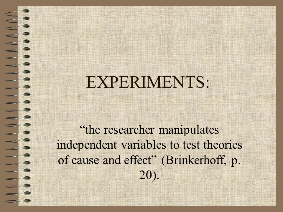 EXPERIMENTS: the researcher manipulates independent variables to test theories of cause and effect (Brinkerhoff, p.