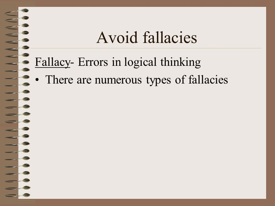 Avoid fallacies Fallacy- Errors in logical thinking