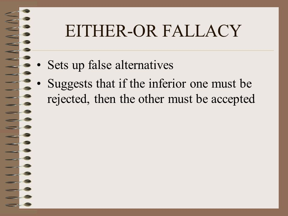 EITHER-OR FALLACY Sets up false alternatives