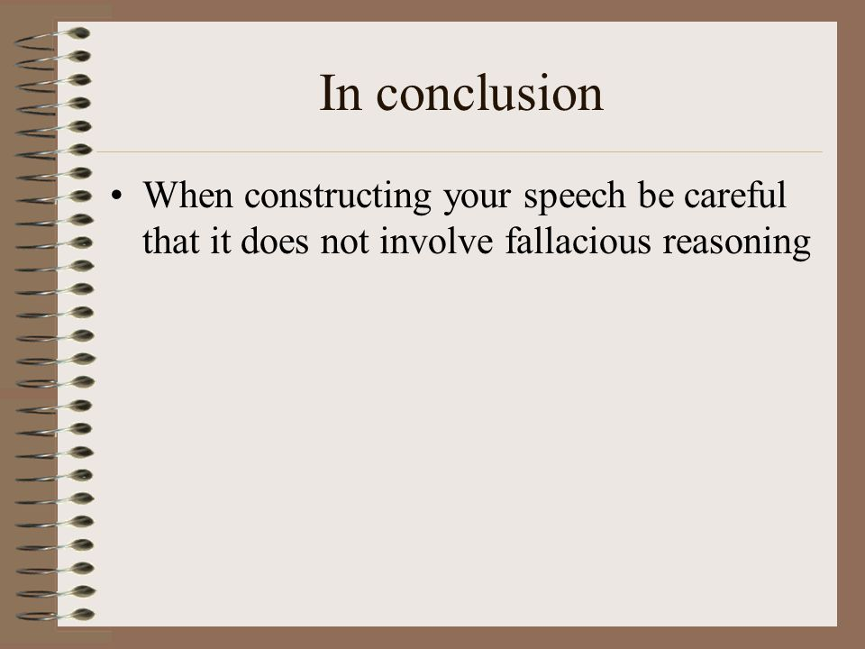 In conclusion When constructing your speech be careful that it does not involve fallacious reasoning.
