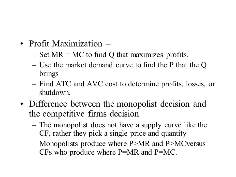 Profit Maximization – Set MR = MC to find Q that maximizes profits. Use the market demand curve to find the P that the Q brings.