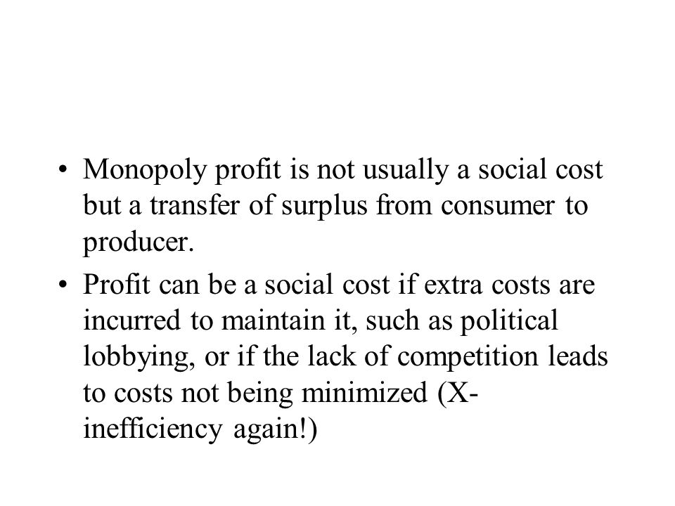 Monopoly profit is not usually a social cost but a transfer of surplus from consumer to producer.