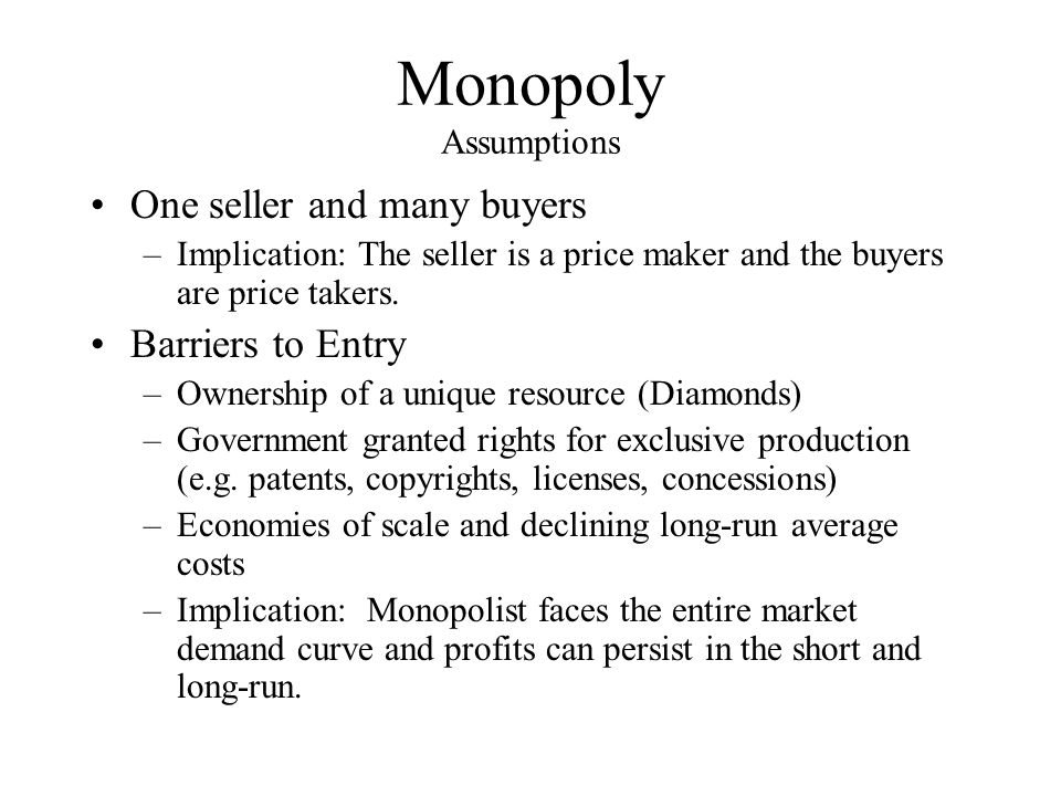 Monopoly Assumptions One seller and many buyers Barriers to Entry