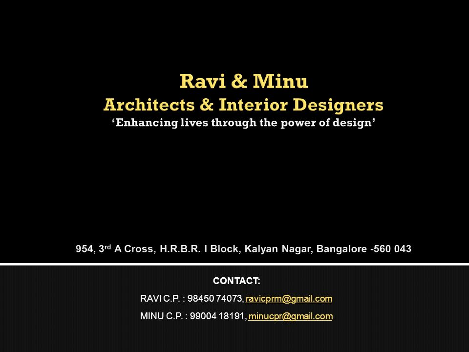 Ravi & Minu Architects & Interior Designers 'Enhancing lives through the power of design' 954, 3rd A Cross, H.R.B.R. I Block, Kalyan Nagar, Bangalore