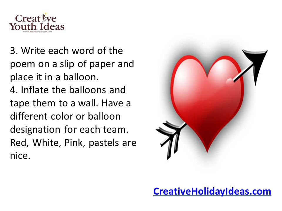 3. Write each word of the poem on a slip of paper and place it in a balloon. 4. Inflate the balloons and tape them to a wall. Have a different color or balloon designation for each team. Red, White, Pink, pastels are nice.