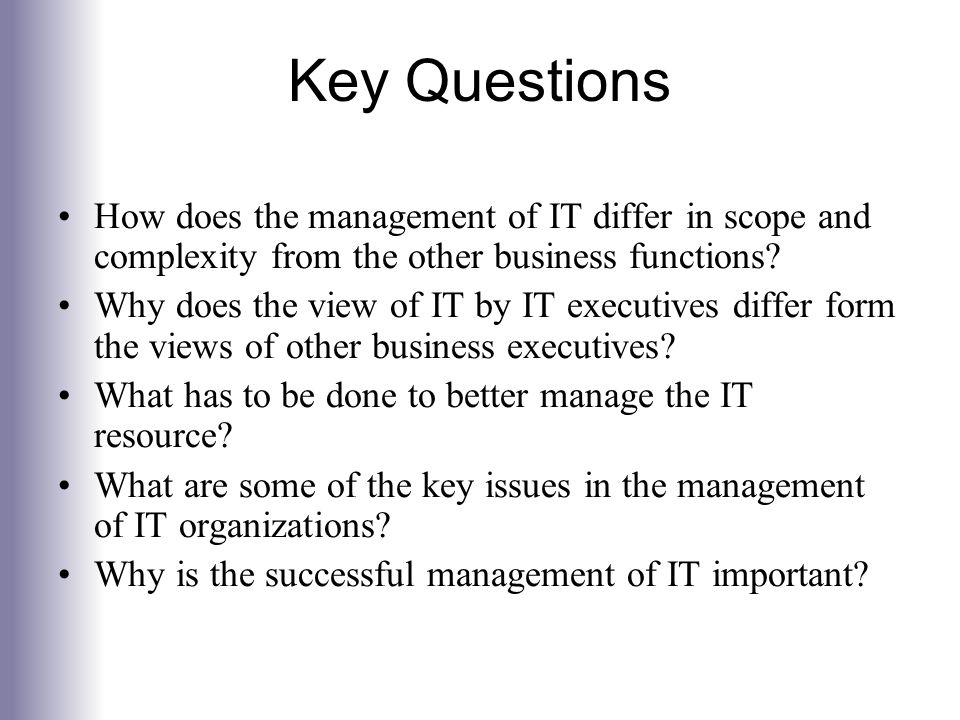 Key Questions How does the management of IT differ in scope and complexity from the other business functions