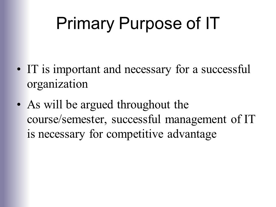 Primary Purpose of IT IT is important and necessary for a successful organization.