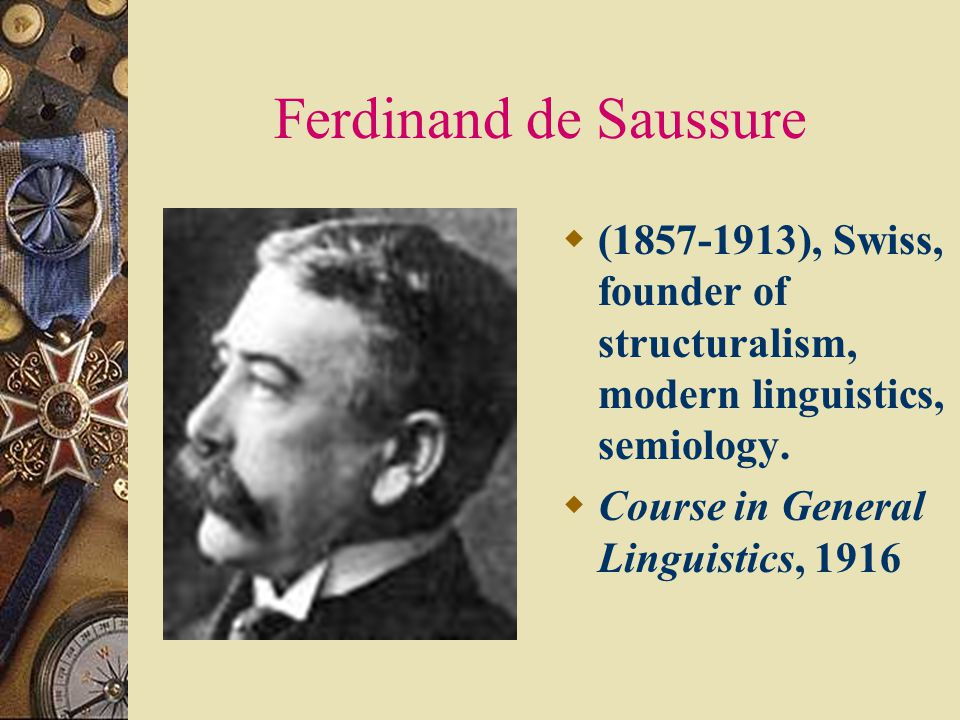 Ferdinand de Saussure ( ), Swiss, founder of structuralism, modern linguistics, semiology.