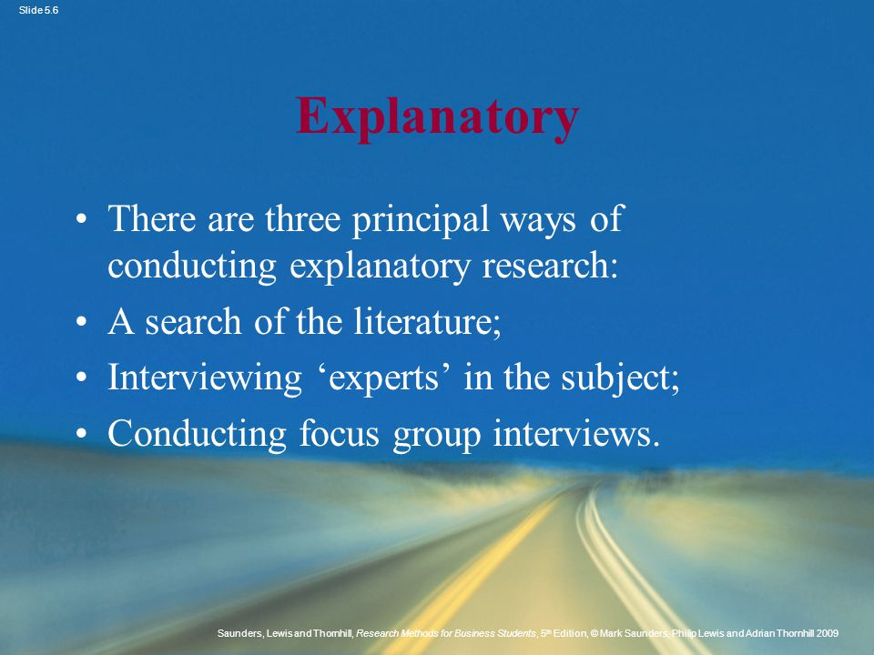 Explanatory There are three principal ways of conducting explanatory research: A search of the literature;