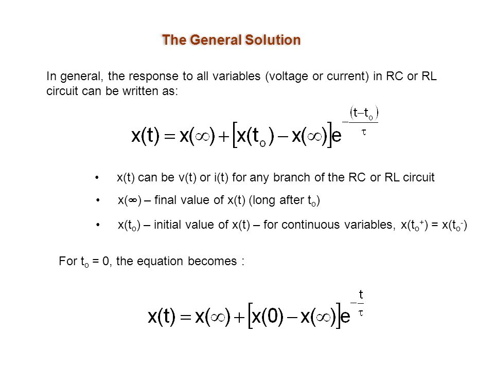 The General Solution In general, the response to all variables (voltage or current) in RC or RL circuit can be written as: