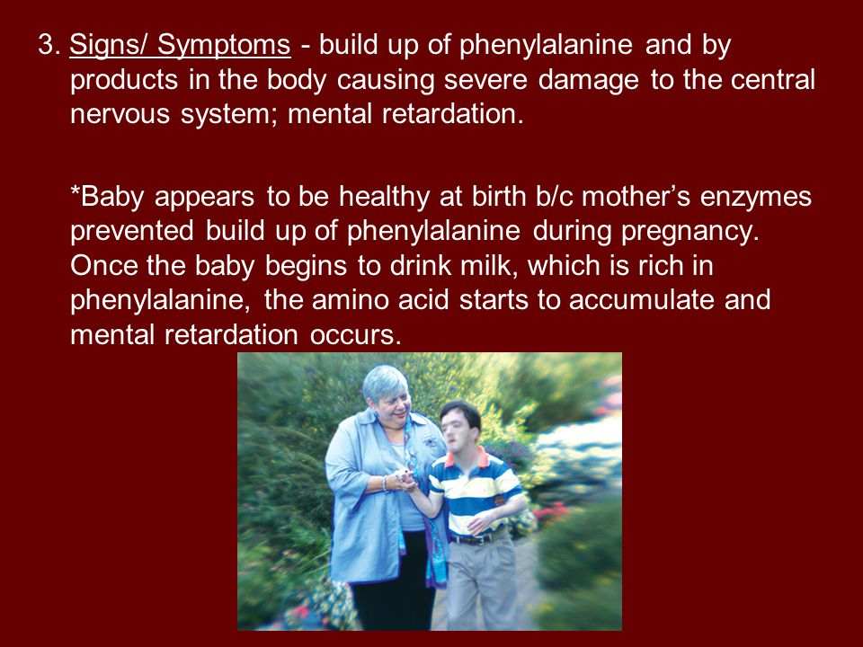 3. Signs/ Symptoms - build up of phenylalanine and by products in the body causing severe damage to the central nervous system; mental retardation.