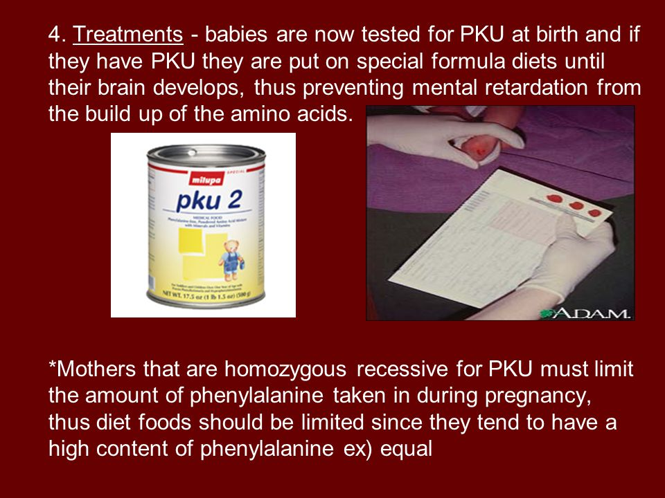 4. Treatments - babies are now tested for PKU at birth and if they have PKU they are put on special formula diets until their brain develops, thus preventing mental retardation from the build up of the amino acids.