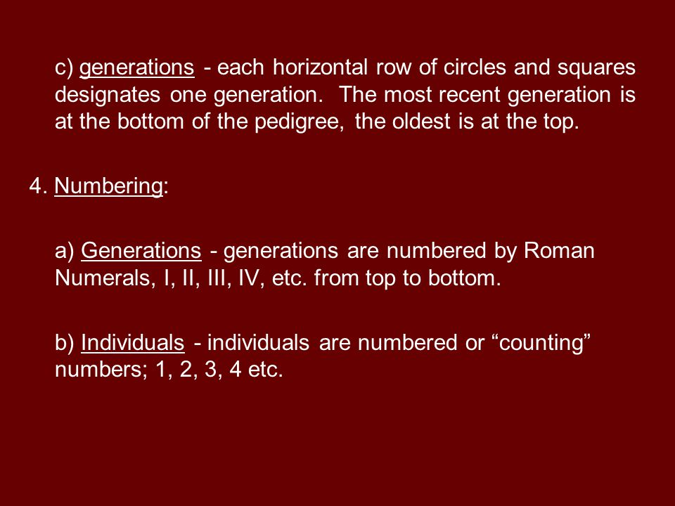 c) generations - each horizontal row of circles and squares designates one generation. The most recent generation is at the bottom of the pedigree, the oldest is at the top.