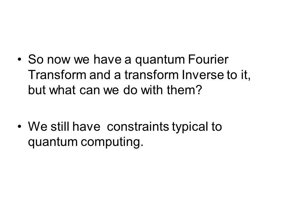 So now we have a quantum Fourier Transform and a transform Inverse to it, but what can we do with them