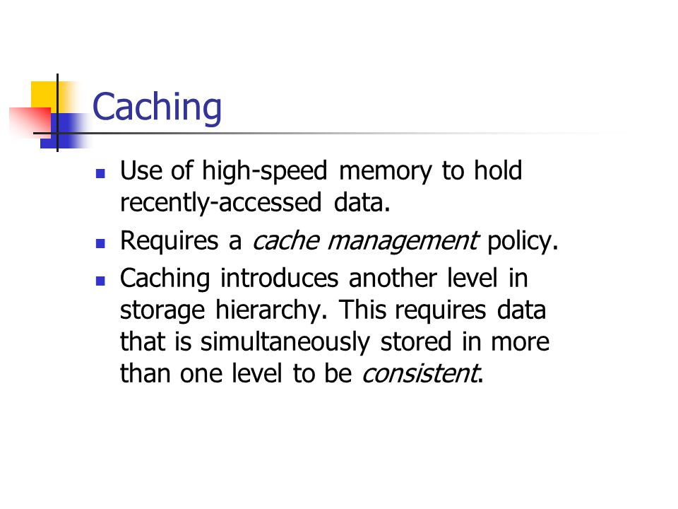 Caching Use of high-speed memory to hold recently-accessed data.