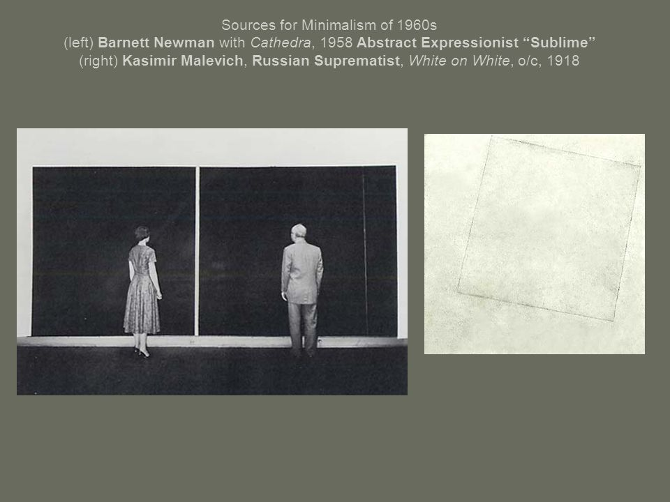 Sources for Minimalism of 1960s (left) Barnett Newman with Cathedra, 1958 Abstract Expressionist Sublime (right) Kasimir Malevich, Russian Suprematist, White on White, o/c, 1918