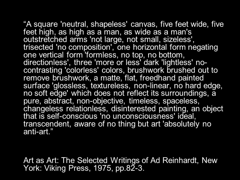 A square neutral, shapeless canvas, five feet wide, five feet high, as high as a man, as wide as a man s outstretched arms not large, not small, sizeless , trisected no composition , one horizontal form negating one vertical form formless, no top, no bottom, directionless , three more or less dark lightless no- contrasting colorless colors, brushwork brushed out to remove brushwork, a matte, flat, freedhand painted surface glossless, textureless, non-linear, no hard edge, no soft edge which does not reflect its surroundings, a pure, abstract, non-objective, timeless, spaceless, changeless relationless, disinterested painting, an object that is self-conscious no unconsciousness ideal, transcendent, aware of no thing but art absolutely no anti-art.