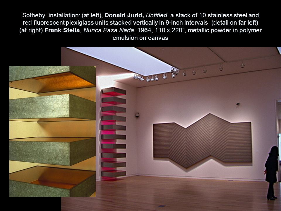 Sotheby installation: (at left), Donald Judd, Untitled, a stack of 10 stainless steel and red fluorescent plexiglass units stacked vertically in 9-inch intervals (detail on far left) (at right) Frank Stella, Nunca Pasa Nada, 1964, 110 x 220 , metallic powder in polymer emulsion on canvas